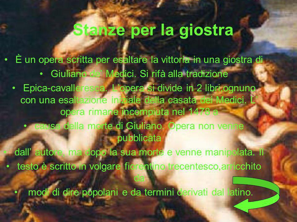 Stanze per la giostra È un opera scritta per esaltare la vittoria in una giostra di. Giuliano de' Medici. Si rifà alla tradizione.