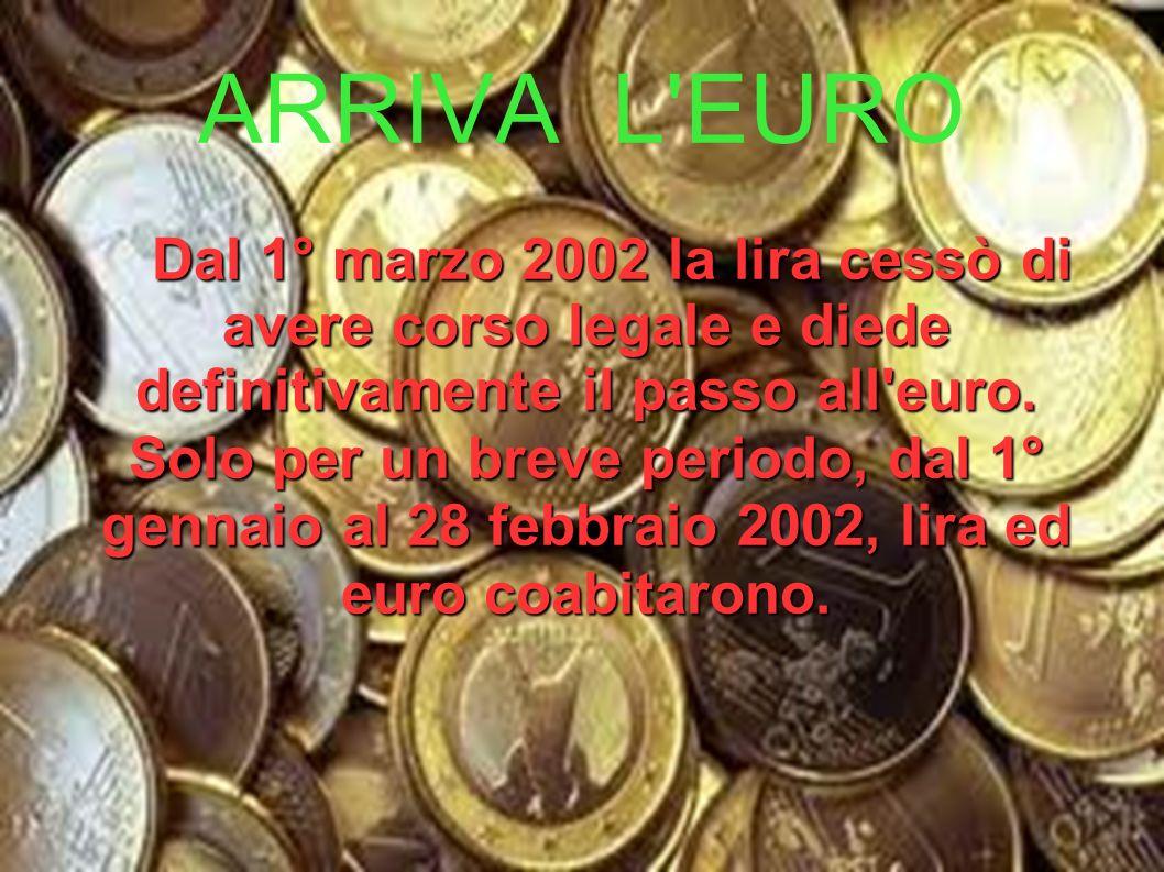 ARRIVA L EURO Dal 1° marzo 2002 la lira cessò di avere corso legale e diede definitivamente il passo all euro.