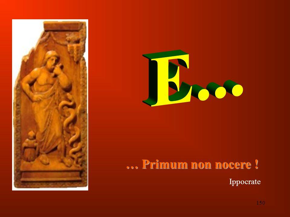 E... … Primum non nocere ! Ippocrate 150