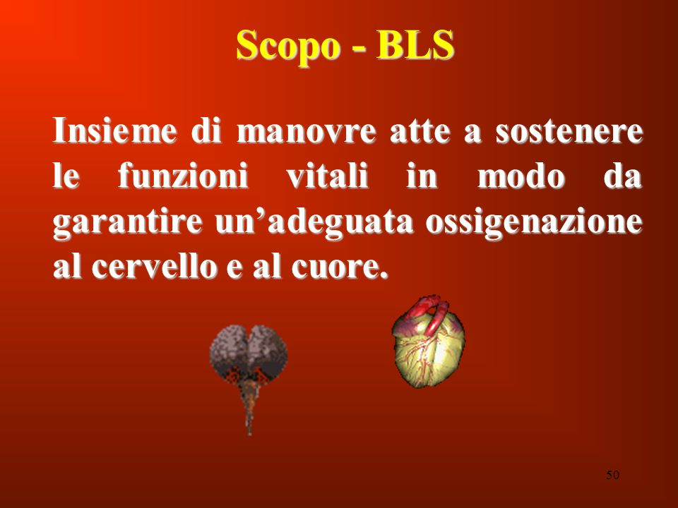Scopo - BLS Insieme di manovre atte a sostenere le funzioni vitali in modo da garantire un'adeguata ossigenazione al cervello e al cuore.