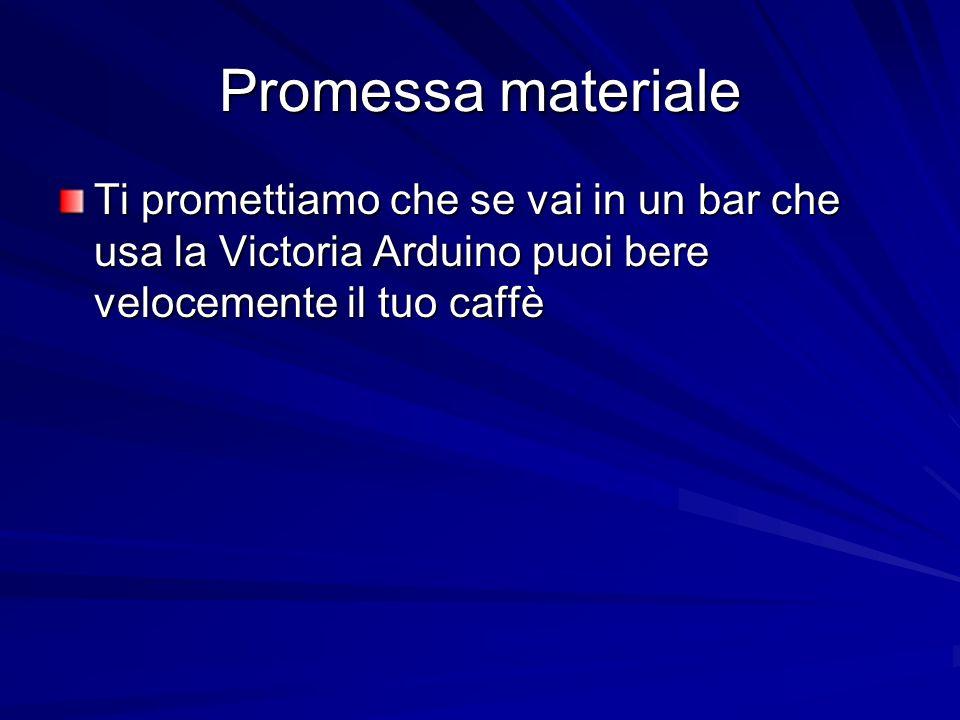 Promessa materialeTi promettiamo che se vai in un bar che usa la Victoria Arduino puoi bere velocemente il tuo caffè.