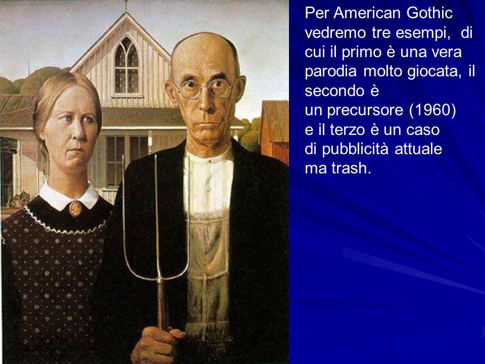 Per American Gothic vedremo tre esempi, di cui il primo è una vera parodia molto giocata, il secondo è un precursore (1960) e il terzo è un caso di pubblicità attuale ma trash.