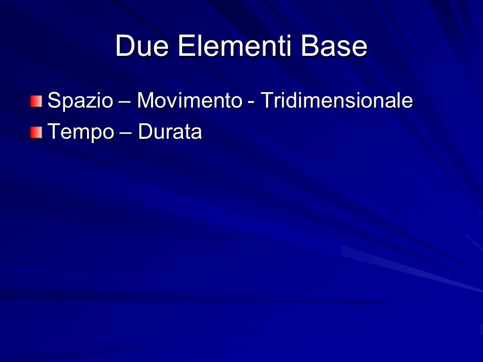Due Elementi Base Spazio – Movimento - Tridimensionale Tempo – Durata