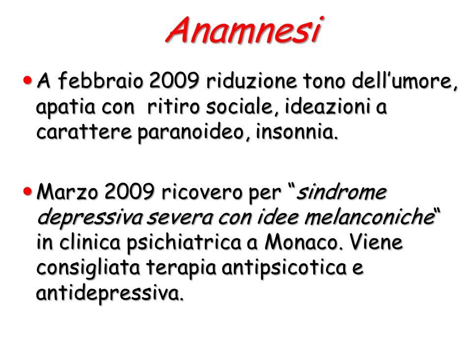 Anamnesi A febbraio 2009 riduzione tono dell'umore, apatia con ritiro sociale, ideazioni a carattere paranoideo, insonnia.