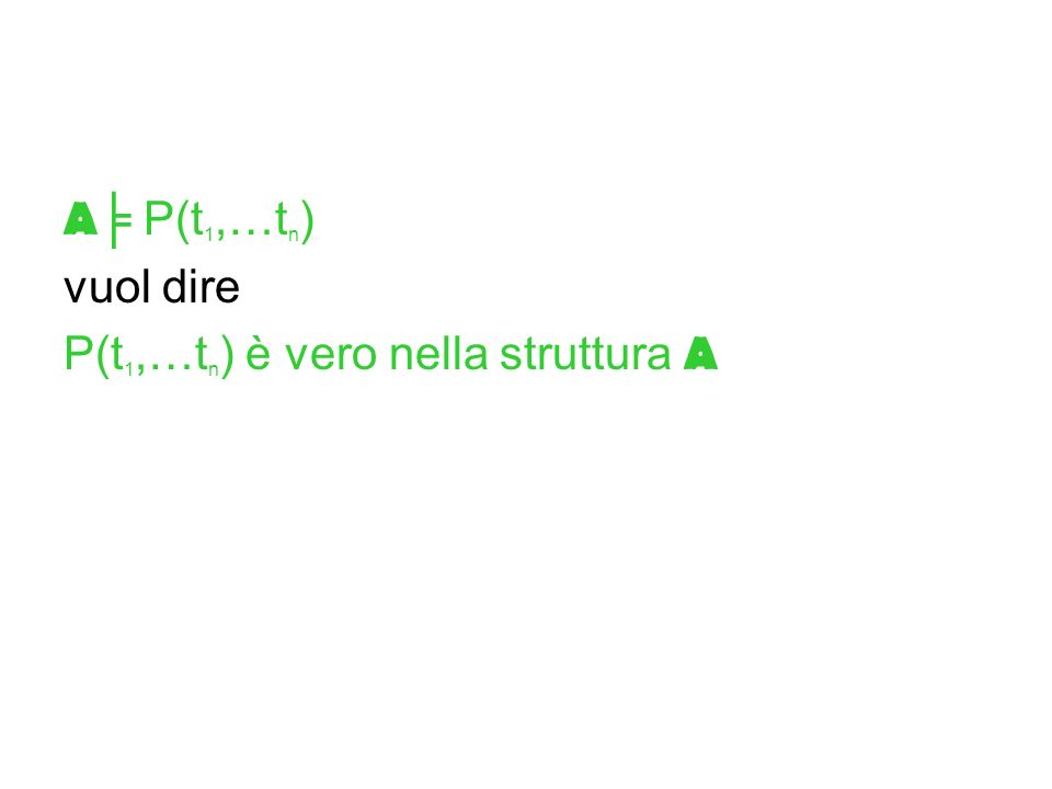 A╞ P(t1,…tn) vuol dire P(t1,…tn) è vero nella struttura A