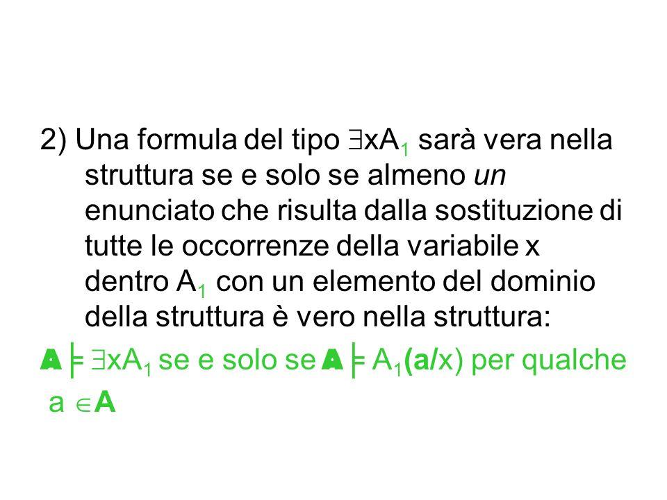 2) Una formula del tipo xA1 sarà vera nella struttura se e solo se almeno un enunciato che risulta dalla sostituzione di tutte le occorrenze della variabile x dentro A1 con un elemento del dominio della struttura è vero nella struttura: