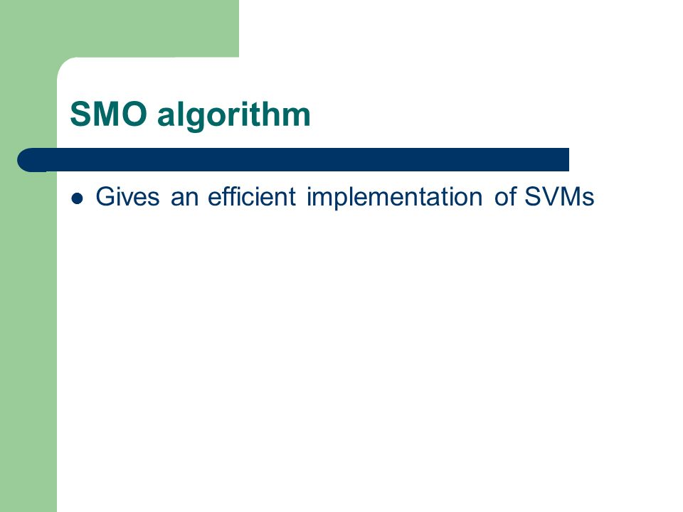 SMO algorithm Gives an efficient implementation of SVMs