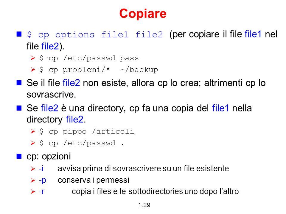 Copiare$ cp options file1 file2 (per copiare il file file1 nel file file2). $ cp /etc/passwd pass.
