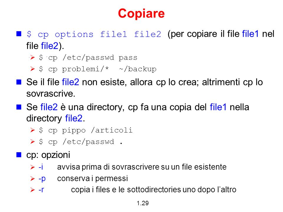 Copiare $ cp options file1 file2 (per copiare il file file1 nel file file2). $ cp /etc/passwd pass.