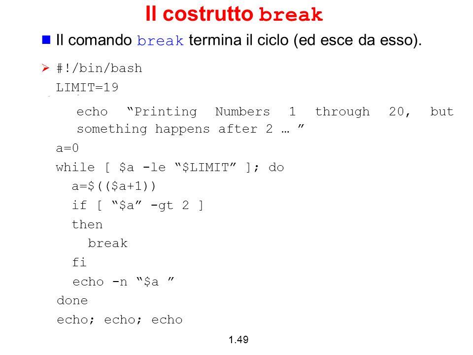 Il costrutto break Il comando break termina il ciclo (ed esce da esso). #!/bin/bash. LIMIT=19.