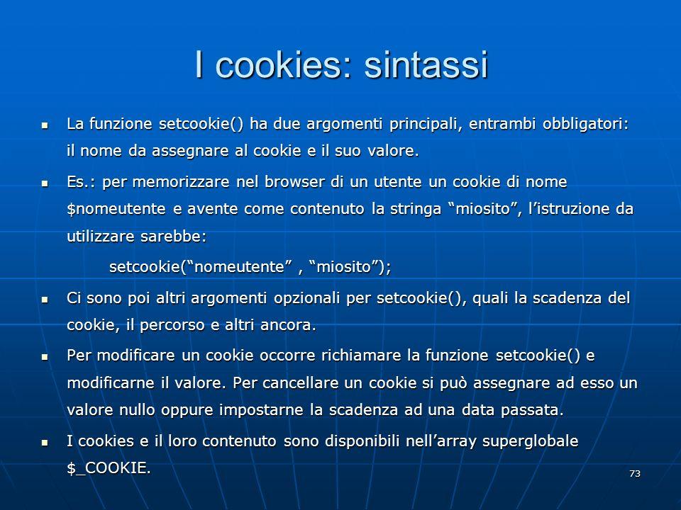 I cookies: sintassi La funzione setcookie() ha due argomenti principali, entrambi obbligatori: il nome da assegnare al cookie e il suo valore.