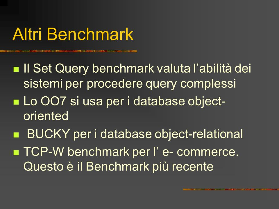 Altri Benchmark Il Set Query benchmark valuta l'abilità dei sistemi per procedere query complessi. Lo OO7 si usa per i database object-oriented.