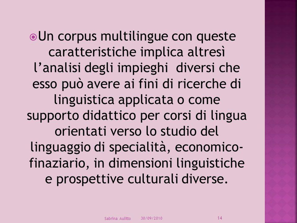 Un corpus multilingue con queste caratteristiche implica altresì l'analisi degli impieghi diversi che esso può avere ai fini di ricerche di linguistica applicata o come supporto didattico per corsi di lingua orientati verso lo studio del linguaggio di specialità, economico- finaziario, in dimensioni linguistiche e prospettive culturali diverse.