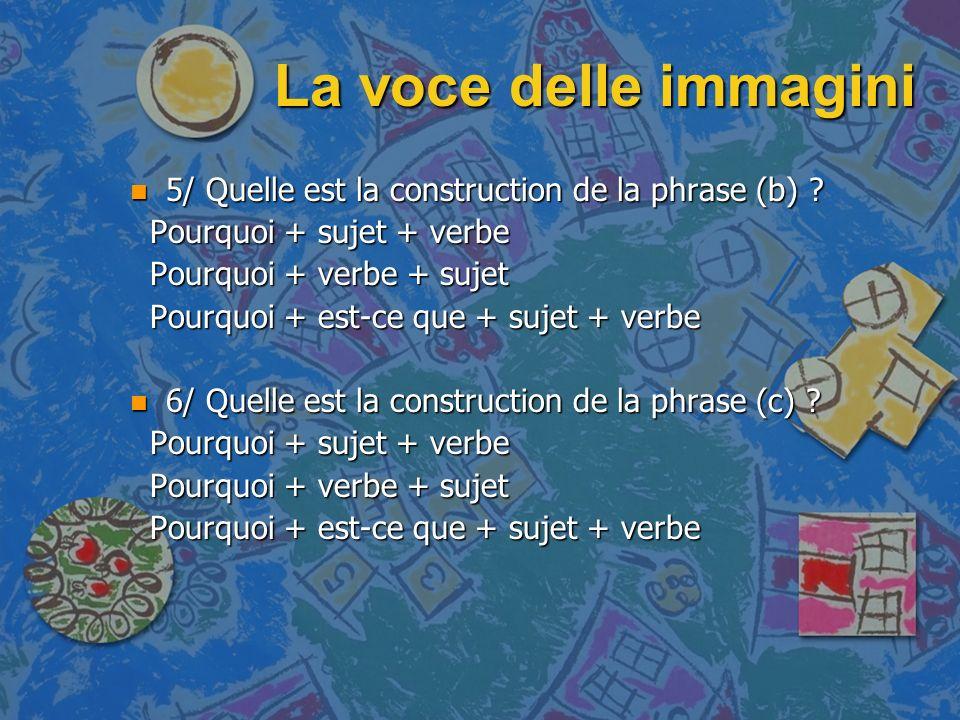 La voce delle immagini 5/ Quelle est la construction de la phrase (b) Pourquoi + sujet + verbe. Pourquoi + verbe + sujet.