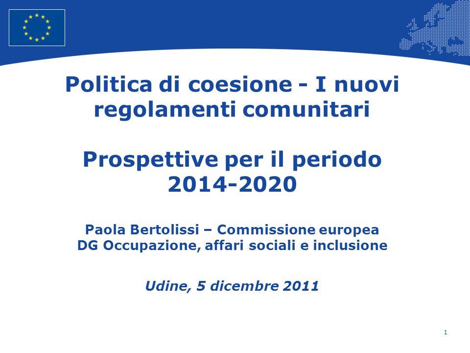Politica di coesione - I nuovi regolamenti comunitari Prospettive per il periodo 2014-2020 Paola Bertolissi – Commissione europea DG Occupazione, affari sociali e inclusione Udine, 5 dicembre 2011