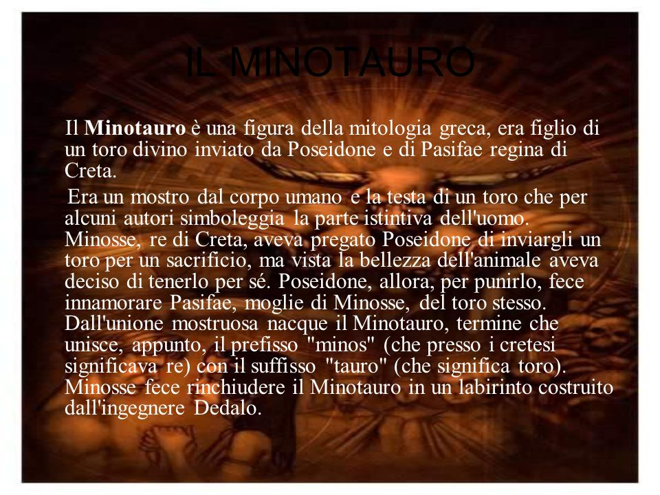 IL MINOTAURO Il Minotauro è una figura della mitologia greca, era figlio di un toro divino inviato da Poseidone e di Pasifae regina di Creta.