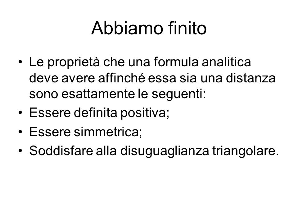 Abbiamo finito Le proprietà che una formula analitica deve avere affinché essa sia una distanza sono esattamente le seguenti: