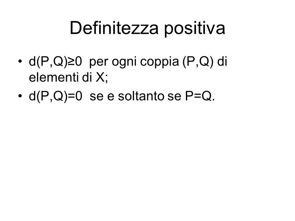Definitezza positiva d(P,Q)≥0 per ogni coppia (P,Q) di elementi di X;