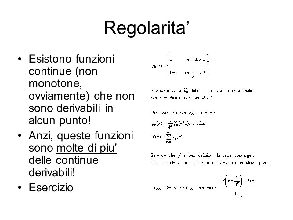 Regolarita' Esistono funzioni continue (non monotone, ovviamente) che non sono derivabili in alcun punto!