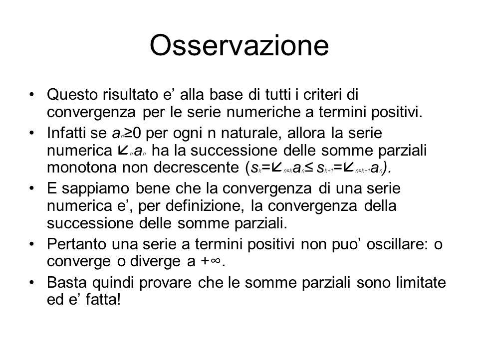 Osservazione Questo risultato e' alla base di tutti i criteri di convergenza per le serie numeriche a termini positivi.