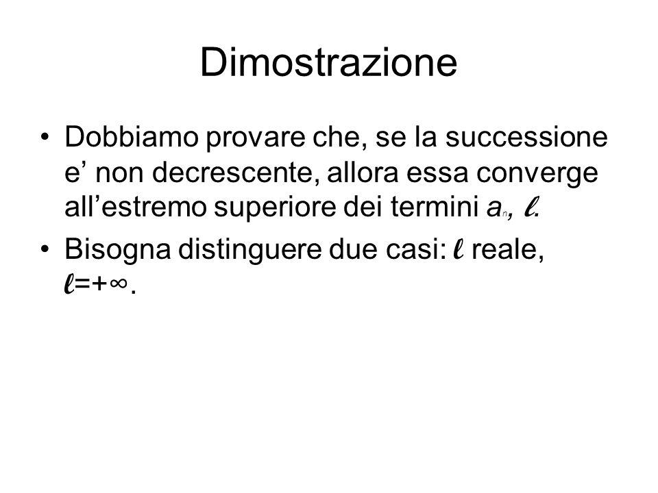 Dimostrazione Dobbiamo provare che, se la successione e' non decrescente, allora essa converge all'estremo superiore dei termini an, l.
