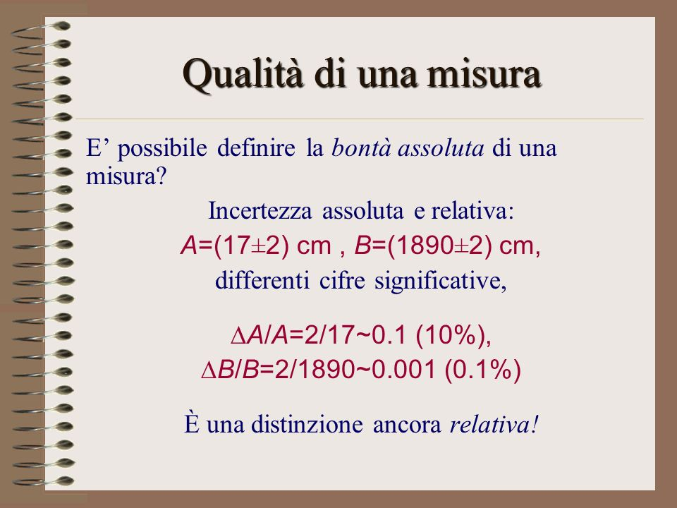 Qualità di una misura E' possibile definire la bontà assoluta di una misura Incertezza assoluta e relativa:
