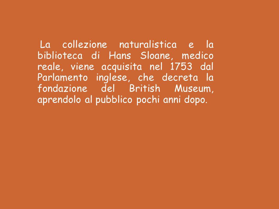 La collezione naturalistica e la biblioteca di Hans Sloane, medico reale, viene acquisita nel 1753 dal Parlamento inglese, che decreta la fondazione del British Museum, aprendolo al pubblico pochi anni dopo.