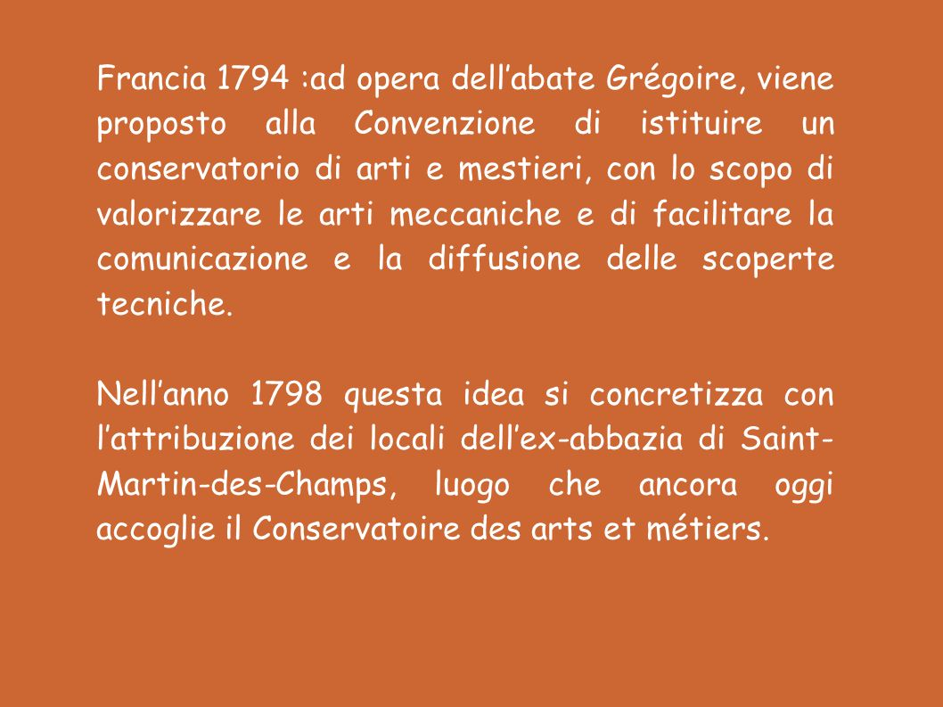 Francia 1794 :ad opera dell'abate Grégoire, viene proposto alla Convenzione di istituire un conservatorio di arti e mestieri, con lo scopo di valorizzare le arti meccaniche e di facilitare la comunicazione e la diffusione delle scoperte tecniche.