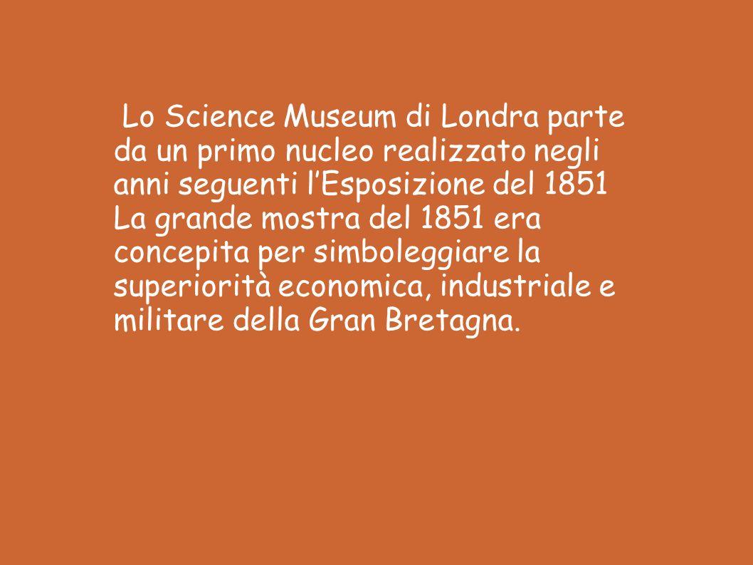 Lo Science Museum di Londra parte da un primo nucleo realizzato negli anni seguenti l'Esposizione del 1851 La grande mostra del 1851 era concepita per simboleggiare la superiorità economica, industriale e militare della Gran Bretagna.