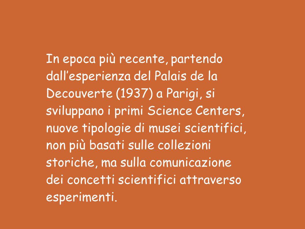 In epoca più recente, partendo dall'esperienza del Palais de la Decouverte (1937) a Parigi, si sviluppano i primi Science Centers, nuove tipologie di musei scientifici, non più basati sulle collezioni storiche, ma sulla comunicazione dei concetti scientifici attraverso esperimenti.