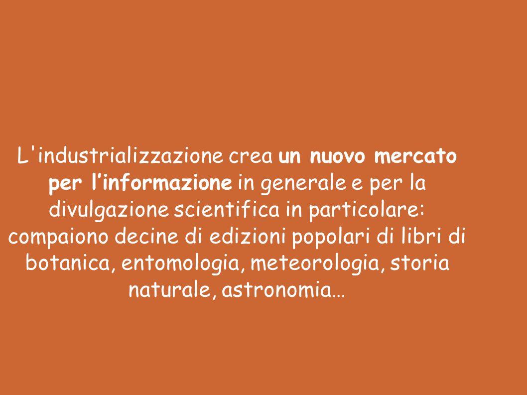 L industrializzazione crea un nuovo mercato per l'informazione in generale e per la divulgazione scientifica in particolare: compaiono decine di edizioni popolari di libri di botanica, entomologia, meteorologia, storia naturale, astronomia…