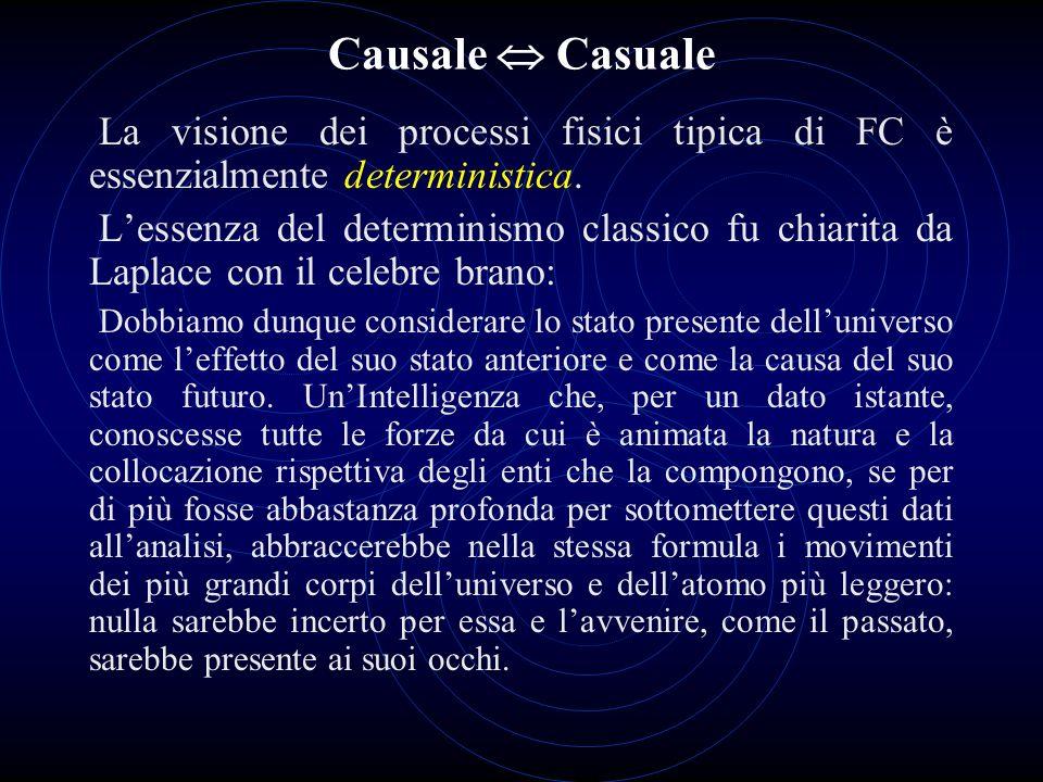 Causale  Casuale La visione dei processi fisici tipica di FC è essenzialmente deterministica.
