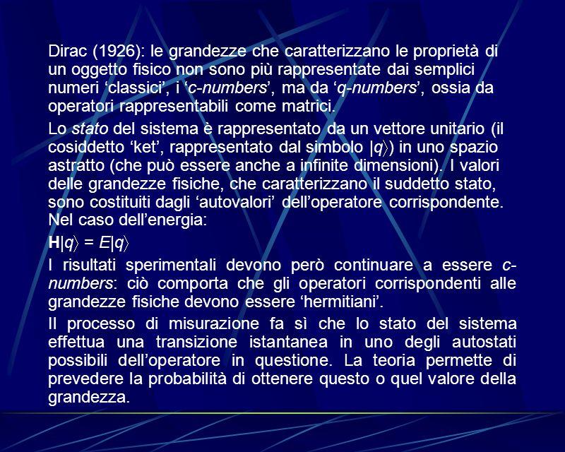 Dirac (1926): le grandezze che caratterizzano le proprietà di un oggetto fisico non sono più rappresentate dai semplici numeri 'classici', i 'c-numbers', ma da 'q-numbers', ossia da operatori rappresentabili come matrici.