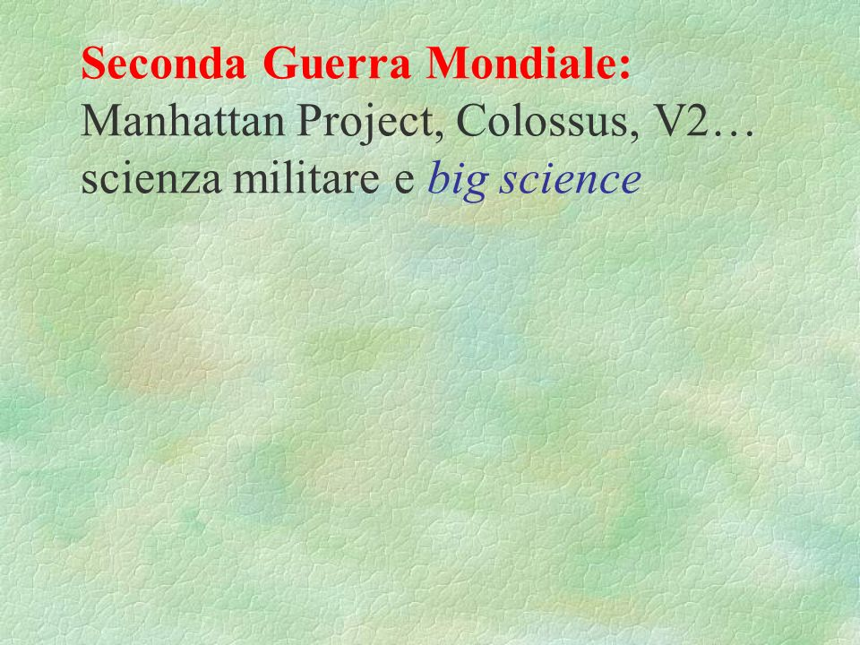 Seconda Guerra Mondiale: Manhattan Project, Colossus, V2… scienza militare e big science