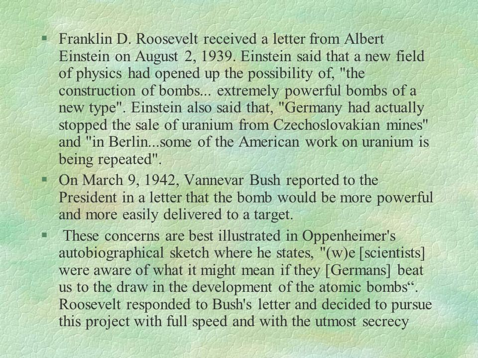 Franklin D. Roosevelt received a letter from Albert Einstein on August 2, 1939. Einstein said that a new field of physics had opened up the possibility of, the construction of bombs... extremely powerful bombs of a new type . Einstein also said that, Germany had actually stopped the sale of uranium from Czechoslovakian mines and in Berlin...some of the American work on uranium is being repeated .