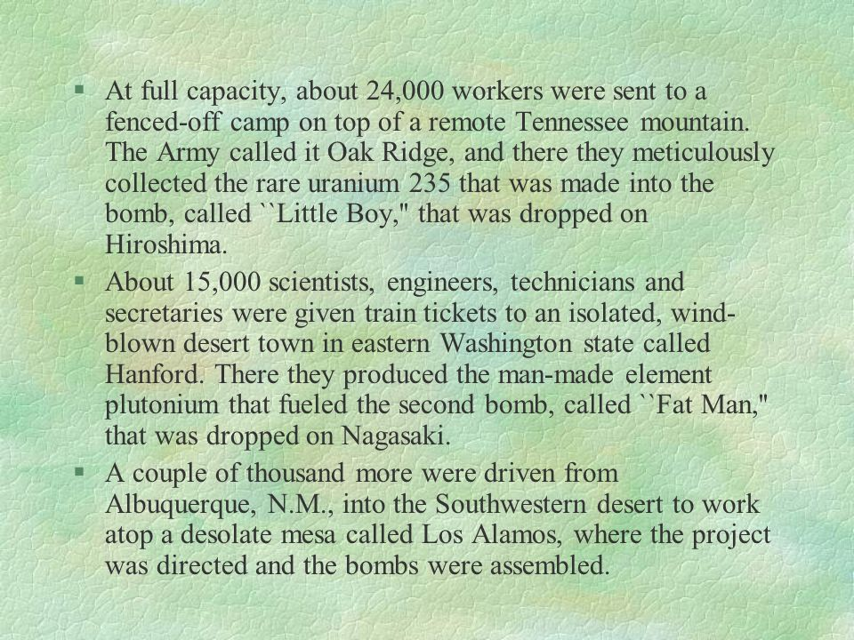 At full capacity, about 24,000 workers were sent to a fenced-off camp on top of a remote Tennessee mountain. The Army called it Oak Ridge, and there they meticulously collected the rare uranium 235 that was made into the bomb, called ``Little Boy, that was dropped on Hiroshima.