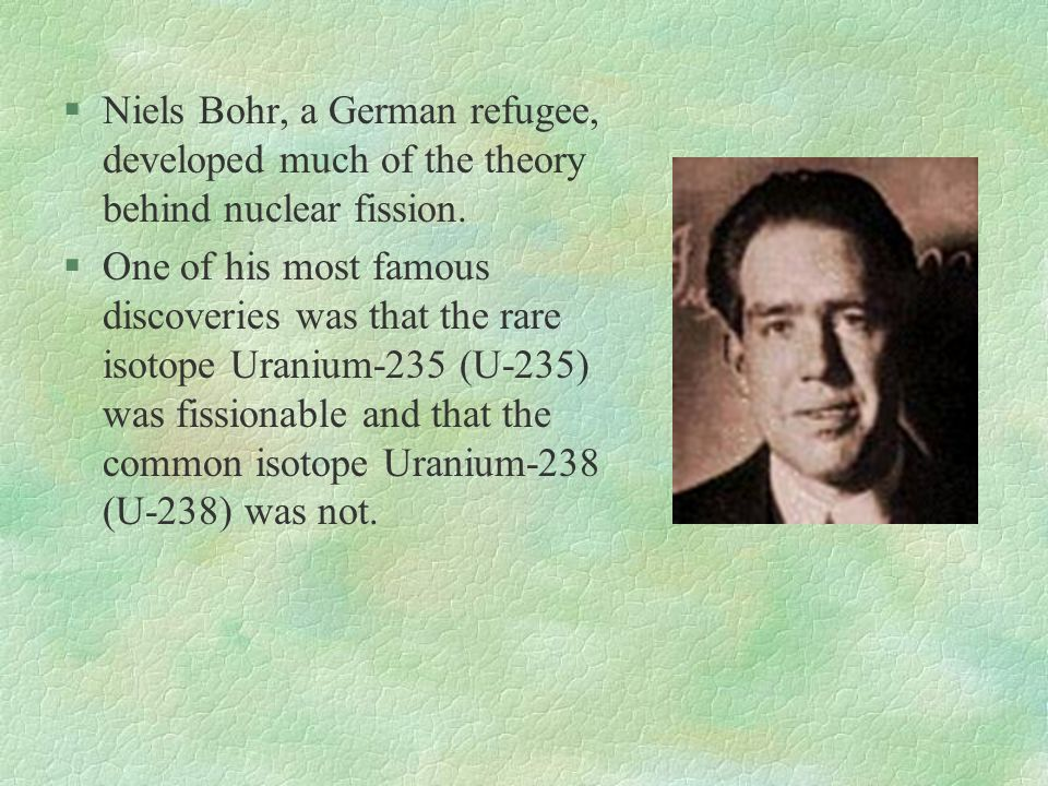 Niels Bohr, a German refugee, developed much of the theory behind nuclear fission.