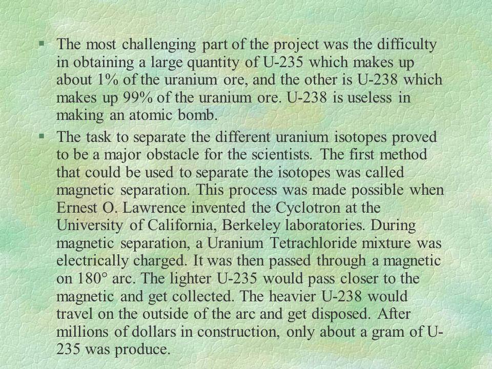 The most challenging part of the project was the difficulty in obtaining a large quantity of U-235 which makes up about 1% of the uranium ore, and the other is U-238 which makes up 99% of the uranium ore. U-238 is useless in making an atomic bomb.