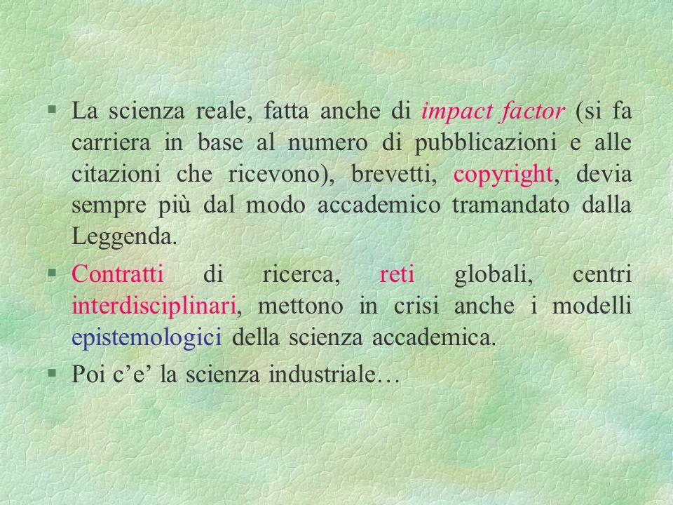 La scienza reale, fatta anche di impact factor (si fa carriera in base al numero di pubblicazioni e alle citazioni che ricevono), brevetti, copyright, devia sempre più dal modo accademico tramandato dalla Leggenda.