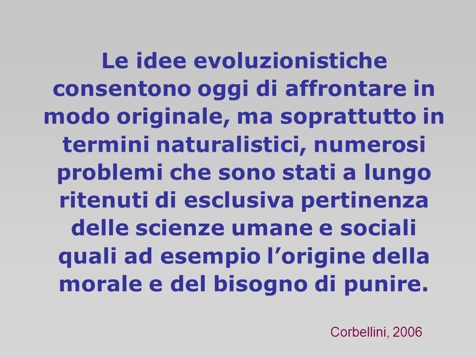 Le idee evoluzionistiche consentono oggi di affrontare in modo originale, ma soprattutto in termini naturalistici, numerosi problemi che sono stati a lungo ritenuti di esclusiva pertinenza delle scienze umane e sociali quali ad esempio l'origine della morale e del bisogno di punire.