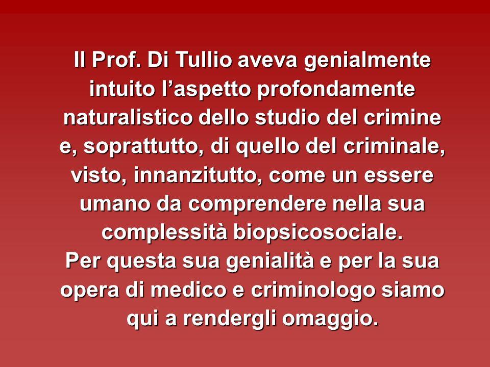 Il Prof. Di Tullio aveva genialmente intuito l'aspetto profondamente naturalistico dello studio del crimine e, soprattutto, di quello del criminale, visto, innanzitutto, come un essere umano da comprendere nella sua complessità biopsicosociale.