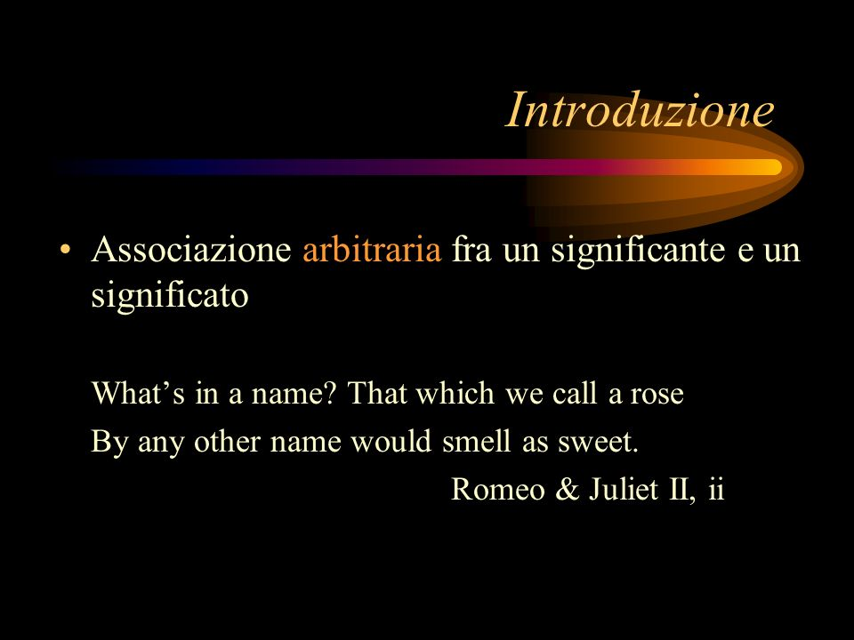 Introduzione Associazione arbitraria fra un significante e un significato. What's in a name That which we call a rose.