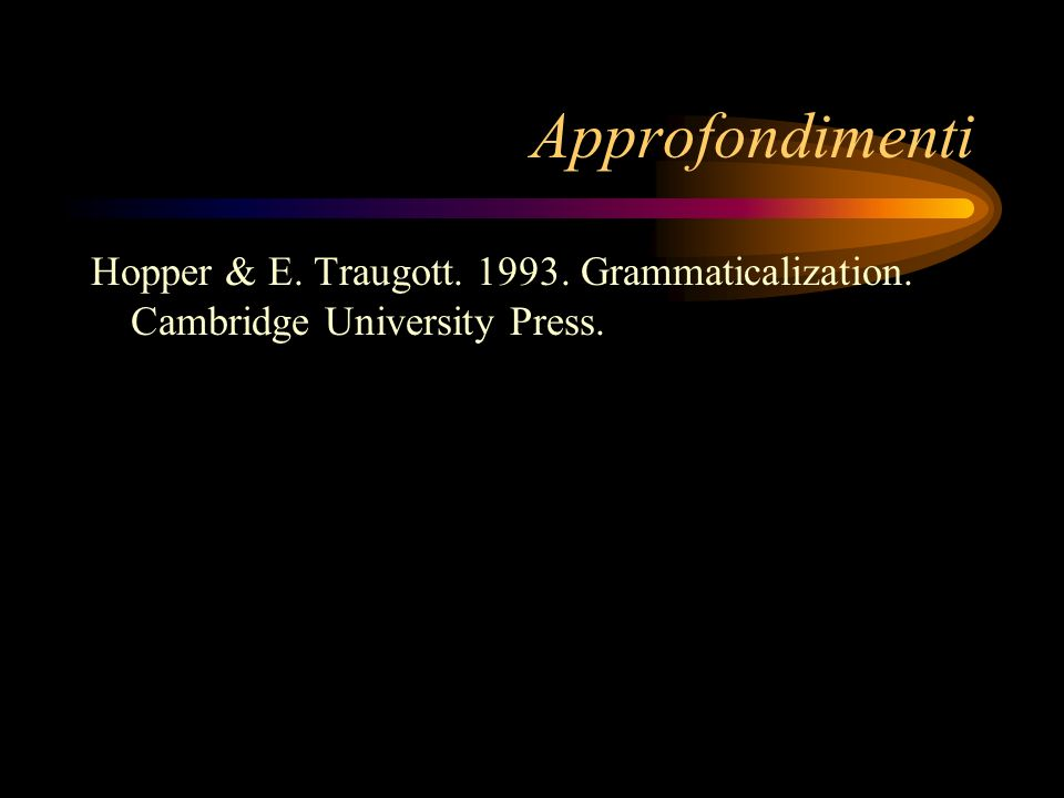 Approfondimenti Hopper & E. Traugott. 1993. Grammaticalization. Cambridge University Press.