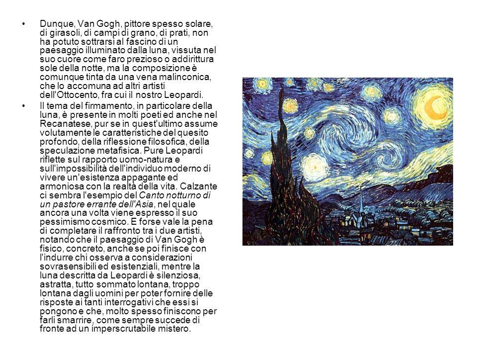 Dunque, Van Gogh, pittore spesso solare, di girasoli, di campi di grano, di prati, non ha potuto sottrarsi al fascino di un paesaggio illuminato dalla luna, vissuta nel suo cuore come faro prezioso o addirittura sole della notte, ma la composizione è comunque tinta da una vena malinconica, che lo accomuna ad altri artisti dell Ottocento, fra cui il nostro Leopardi.