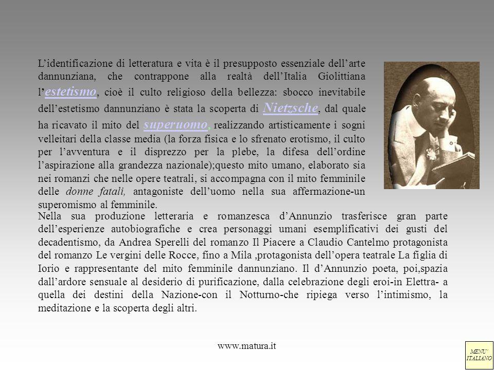 L'identificazione di letteratura e vita è il presupposto essenziale dell'arte dannunziana, che contrappone alla realtà dell'Italia Giolittiana l'estetismo, cioè il culto religioso della bellezza: sbocco inevitabile dell'estetismo dannunziano è stata la scoperta di Nietzsche, dal quale ha ricavato il mito del superuomo, realizzando artisticamente i sogni velleitari della classe media (la forza fisica e lo sfrenato erotismo, il culto per l'avventura e il disprezzo per la plebe, la difesa dell'ordine l'aspirazione alla grandezza nazionale);questo mito umano, elaborato sia nei romanzi che nelle opere teatrali, si accompagna con il mito femminile delle donne fatali, antagoniste dell'uomo nella sua affermazione-un superomismo al femminile.