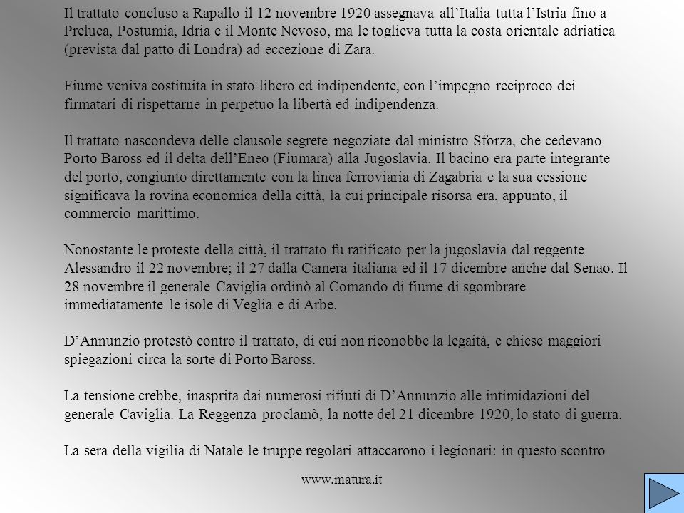 Il trattato concluso a Rapallo il 12 novembre 1920 assegnava all'Italia tutta l'Istria fino a Preluca, Postumia, Idria e il Monte Nevoso, ma le toglieva tutta la costa orientale adriatica (prevista dal patto di Londra) ad eccezione di Zara. Fiume veniva costituita in stato libero ed indipendente, con l'impegno reciproco dei firmatari di rispettarne in perpetuo la libertà ed indipendenza. Il trattato nascondeva delle clausole segrete negoziate dal ministro Sforza, che cedevano Porto Baross ed il delta dell'Eneo (Fiumara) alla Jugoslavia. Il bacino era parte integrante del porto, congiunto direttamente con la linea ferroviaria di Zagabria e la sua cessione significava la rovina economica della città, la cui principale risorsa era, appunto, il commercio marittimo. Nonostante le proteste della città, il trattato fu ratificato per la jugoslavia dal reggente Alessandro il 22 novembre; il 27 dalla Camera italiana ed il 17 dicembre anche dal Senao. Il 28 novembre il generale Caviglia ordinò al Comando di fiume di sgombrare immediatamente le isole di Veglia e di Arbe. D'Annunzio protestò contro il trattato, di cui non riconobbe la legaità, e chiese maggiori spiegazioni circa la sorte di Porto Baross. La tensione crebbe, inasprita dai numerosi rifiuti di D'Annunzio alle intimidazioni del generale Caviglia. La Reggenza proclamò, la notte del 21 dicembre 1920, lo stato di guerra. La sera della vigilia di Natale le truppe regolari attaccarono i legionari: in questo scontro