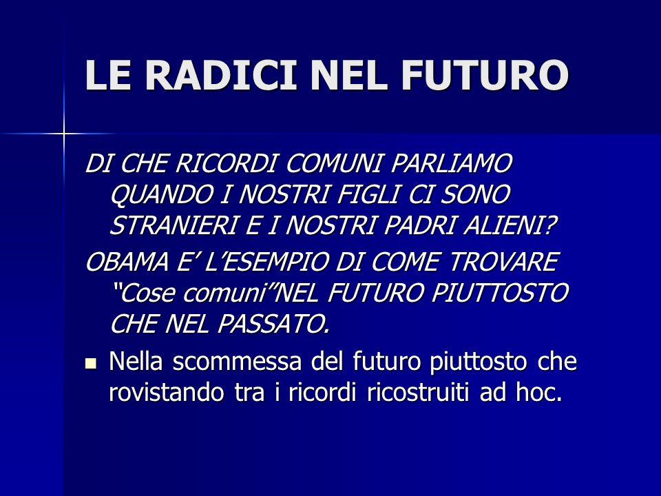 LE RADICI NEL FUTURO DI CHE RICORDI COMUNI PARLIAMO QUANDO I NOSTRI FIGLI CI SONO STRANIERI E I NOSTRI PADRI ALIENI