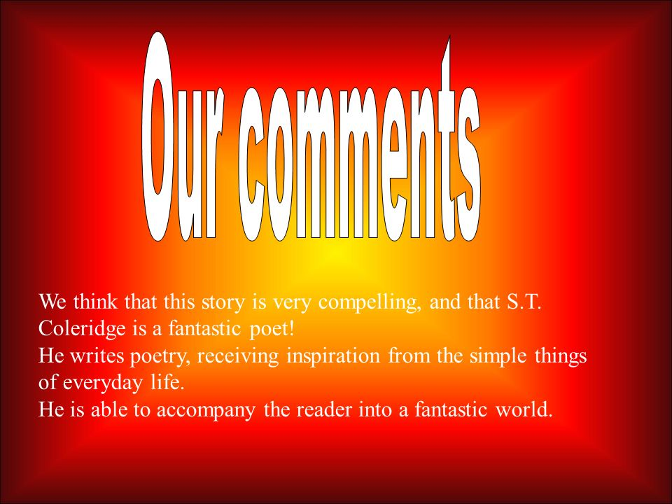 Our comments We think that this story is very compelling, and that S.T. Coleridge is a fantastic poet!