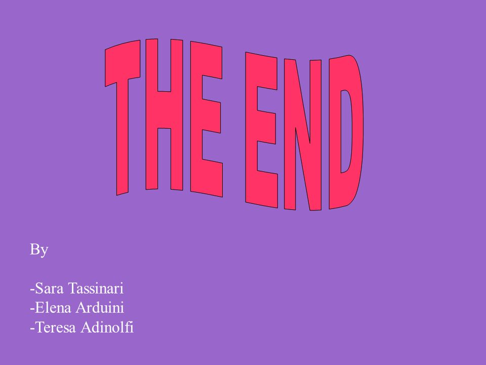 THE END By -Sara Tassinari -Elena Arduini -Teresa Adinolfi