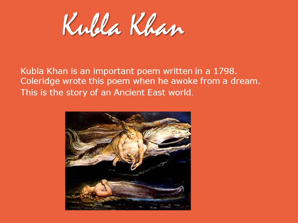 Kubla Khan Kubla Khan is an important poem written in a 1798. Coleridge wrote this poem when he awoke from a dream.